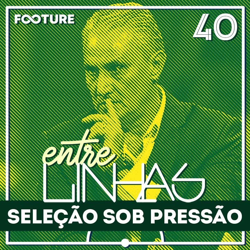 Entrelinhas #40 | A Seleção Brasileira e a Copa da Pressão