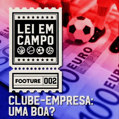 Lei em Campo #2   Clube-empresa: Uma Boa?