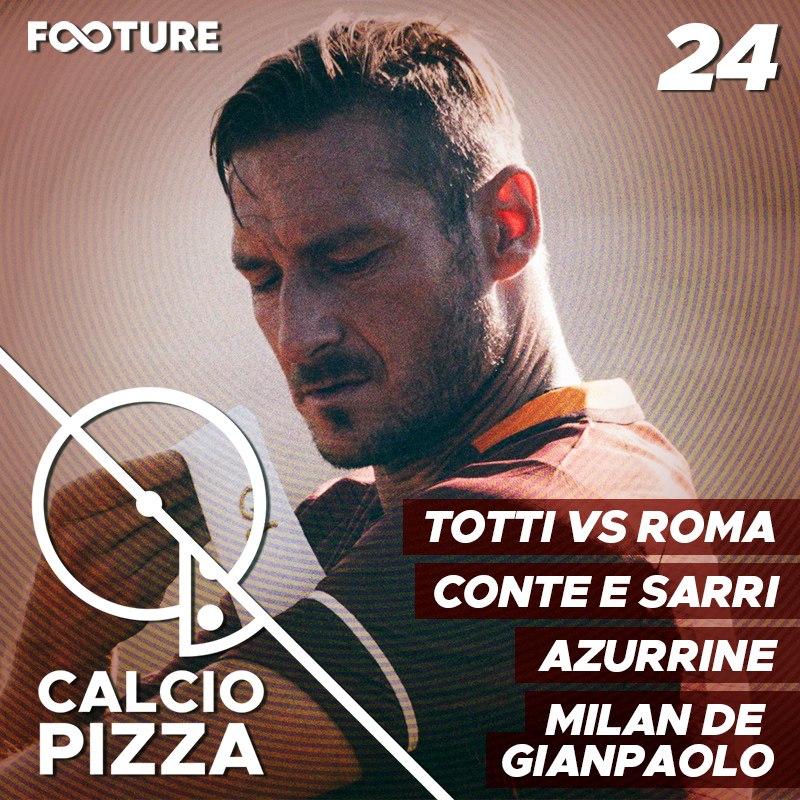Calciopizza #24 | Panorama das Seleções, Saida de Totti, Sarri x Conte