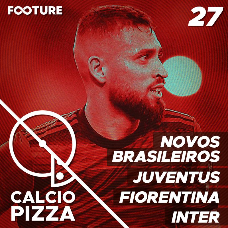 Calciopizza #27 | Novos Brasileiros na Itália, Juventus, Fiorentina e Inter!