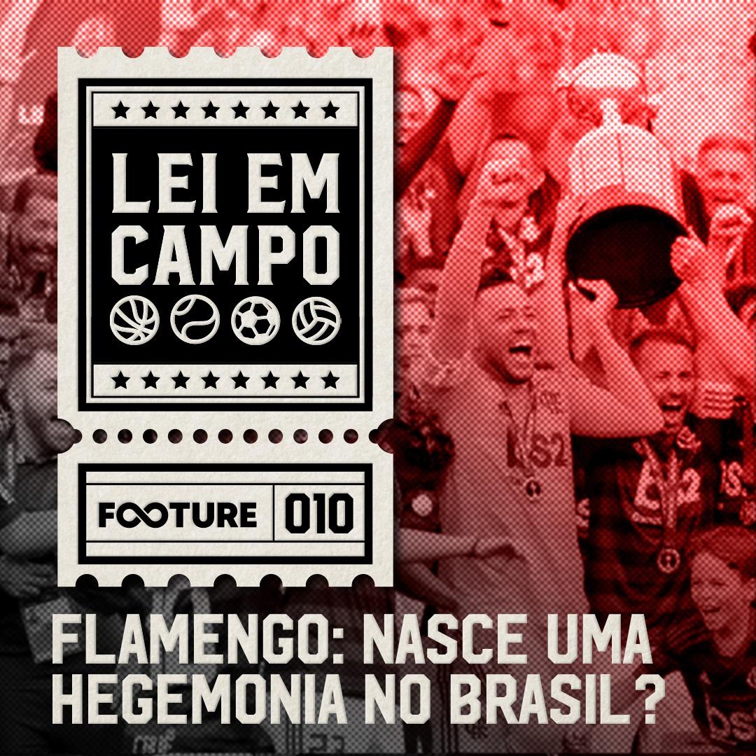 Lei em Campo #10 – Flamengo: nasce uma hegemonia no Brasil?