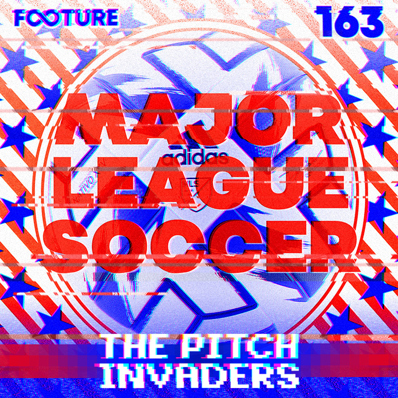 The Pitch Invaders #163 – A Major League Soccer