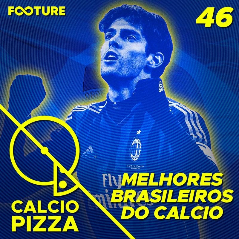 Calciopizza #46 | Os melhores brasileiros do Calcio