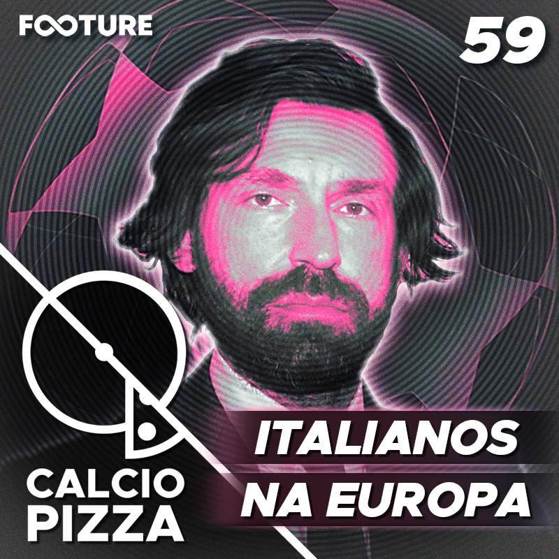 Calciopizza #59 | Os italianos na Europa