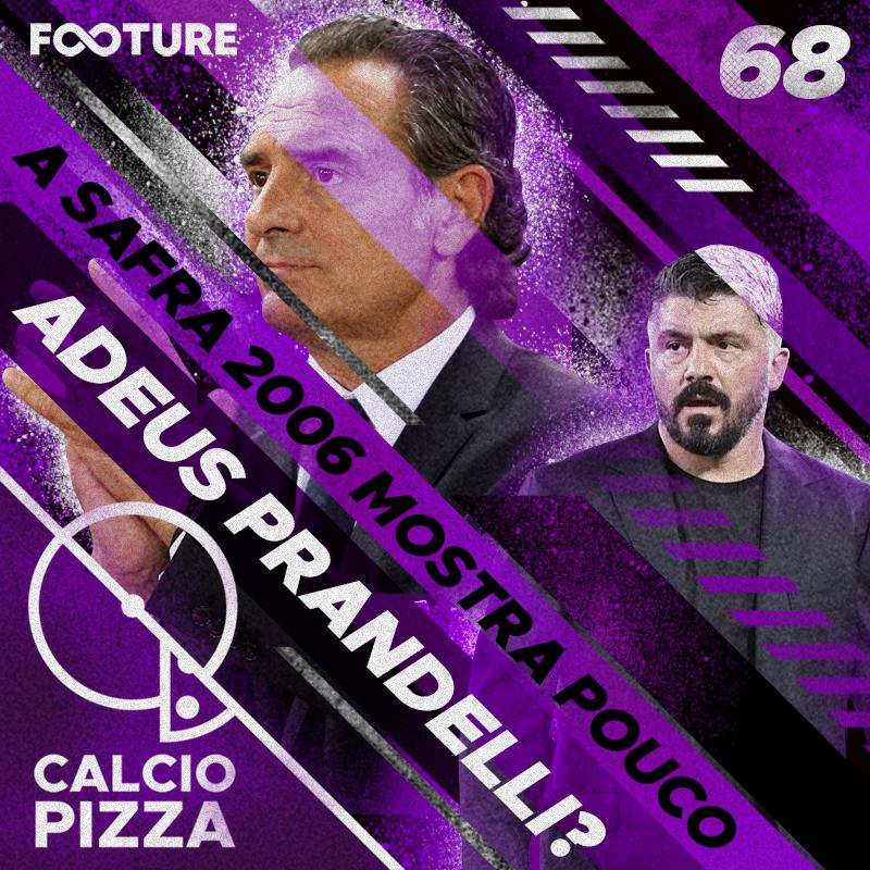 Calciopizza #68 | Prandelli ensaia adeus e safra de 2006 mostra pouco