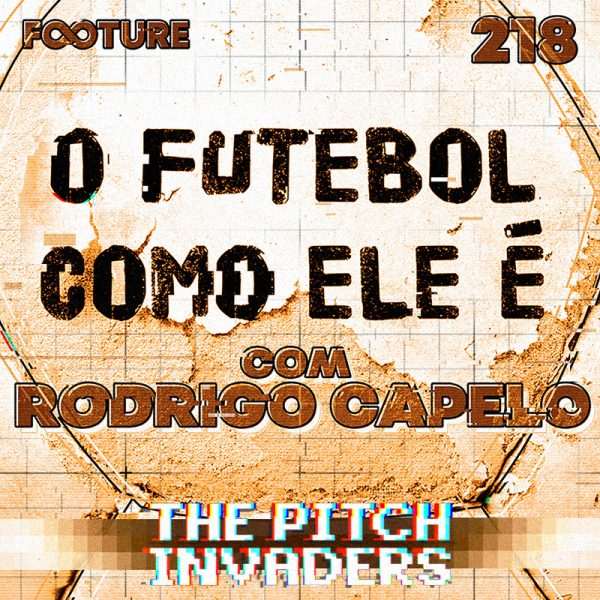 The Pitch Invaders #218 | O Futebol Como Ele É, com Rodrigo Capelo