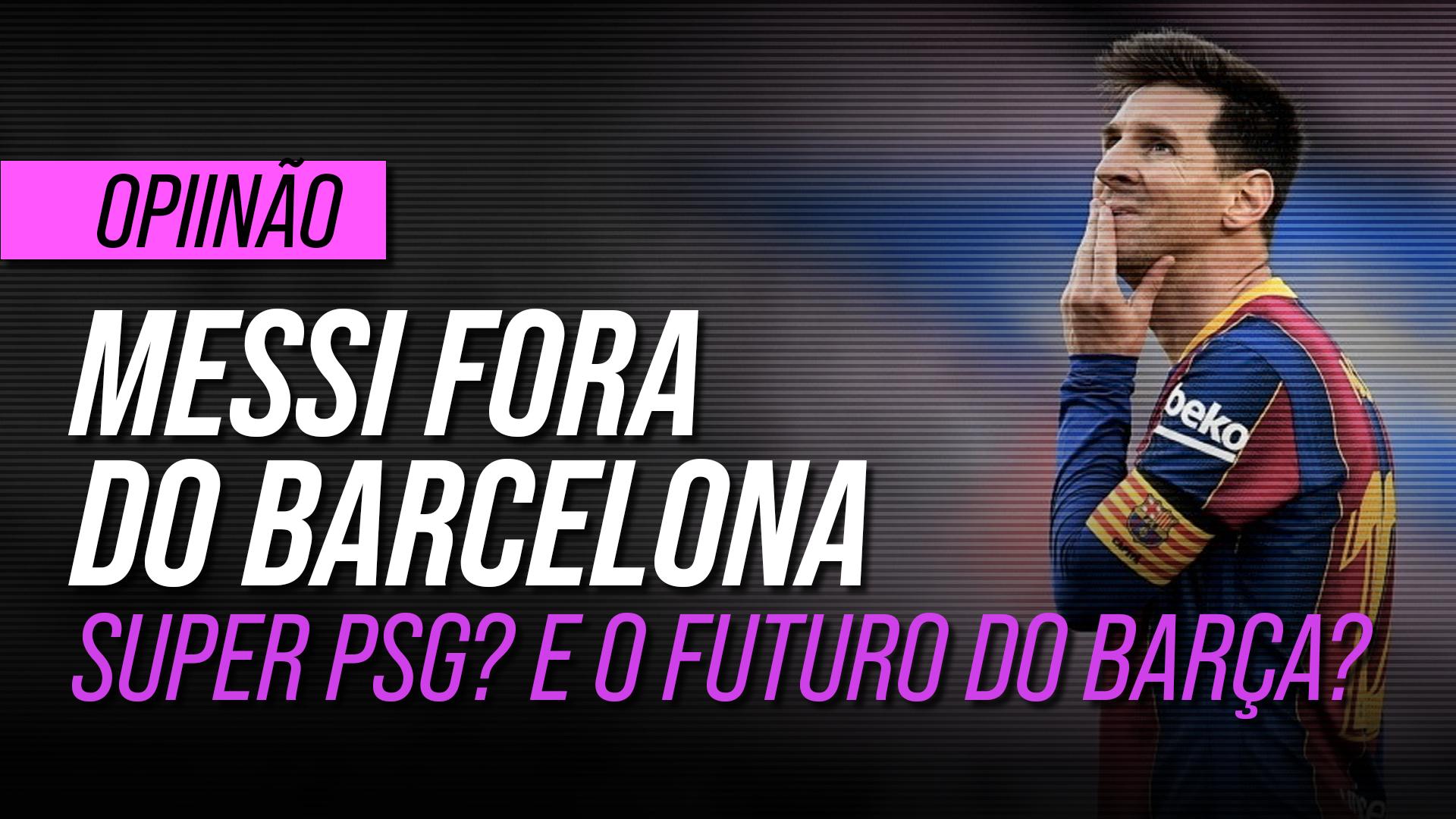 Messi fora do Barcelona: nasce o super PSG? E o futuro do clube catalão?