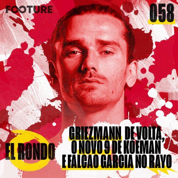 El Rondo #58 | Griezmann retorna ao Atleti, o novo 9 de Koeman e Falcao Garcia no Rayo